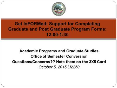 Academic Programs and Graduate Studies Office of Semester Conversion Questions/Concerns?? Note them on the 3X5 Card October 5, 2015 LI2250 Get InFORMed: