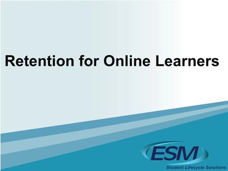 Retention for Online Learners. 2  Industry Research  Identifying Students at Risk  Making an Impact Agenda: