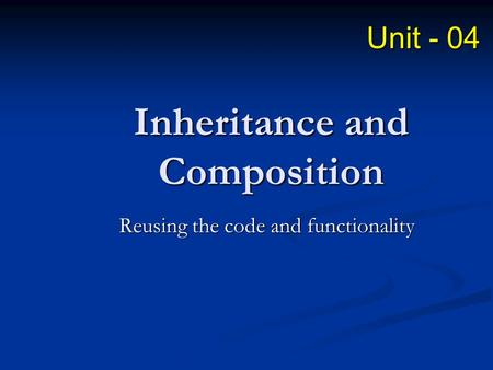 Inheritance and Composition Reusing the code and functionality Unit - 04.