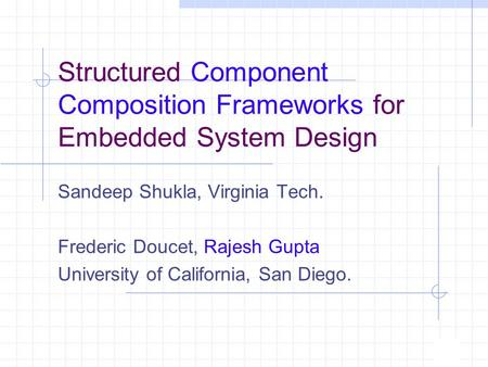 Structured Component Composition Frameworks for Embedded System Design Sandeep Shukla, Virginia Tech. Frederic Doucet, Rajesh Gupta University of California,