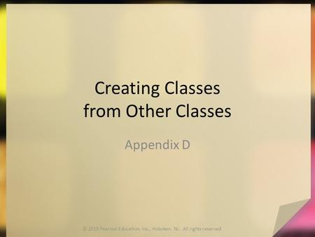 Creating Classes from Other Classes Appendix D © 2015 Pearson Education, Inc., Hoboken, NJ. All rights reserved.