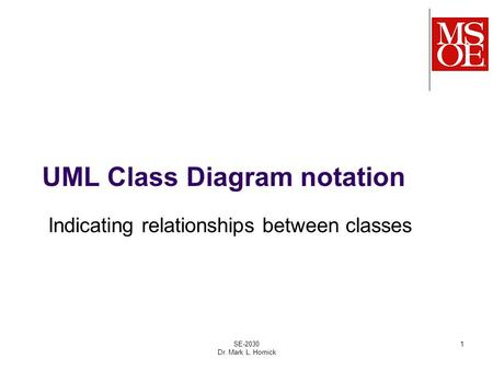 UML Class Diagram notation Indicating relationships between classes SE-2030 Dr. Mark L. Hornick 1.