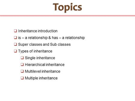 Inheritance introduction  is – a relationship & has – a relationship  Super classes and Sub classes  Types of inheritance  Single inheritance  Hierarchical.
