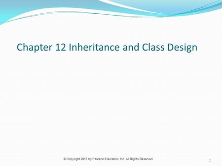© Copyright 2012 by Pearson Education, Inc. All Rights Reserved. Chapter 12 Inheritance and Class Design 1.