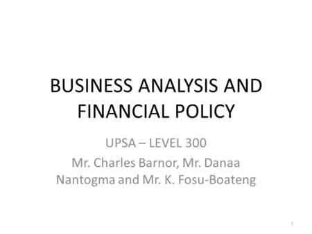 BUSINESS ANALYSIS AND FINANCIAL POLICY UPSA – LEVEL 300 Mr. Charles Barnor, Mr. Danaa Nantogma and Mr. K. Fosu-Boateng 1.