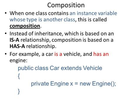 Composition When one class contains an instance variable whose type is another class, this is called composition. Instead of inheritance, which is based.