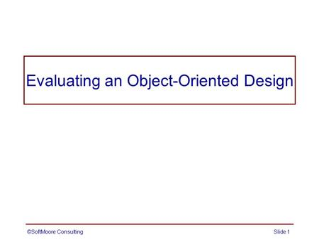 Evaluating an Object-Oriented Design ©SoftMoore ConsultingSlide 1.