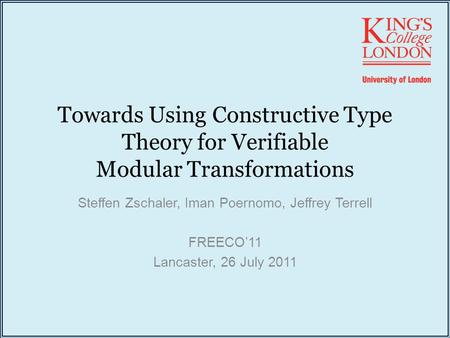 Towards Using Constructive Type Theory for Verifiable Modular Transformations Steffen Zschaler, Iman Poernomo, Jeffrey Terrell FREECO'11 Lancaster, 26.