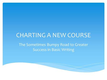 CHARTING A NEW COURSE The Sometimes Bumpy Road to Greater Success in Basic Writing.