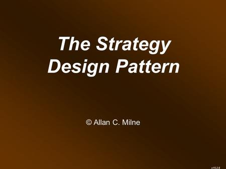 The Strategy Design Pattern © Allan C. Milne v15.2.6.