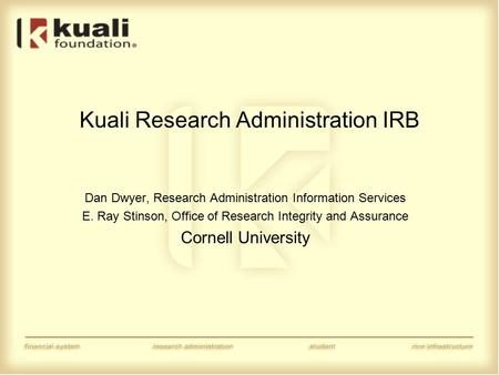Kuali Research Administration IRB Dan Dwyer, Research Administration Information Services E. Ray Stinson, Office of Research Integrity and Assurance Cornell.