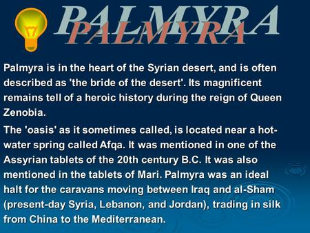 Palmyra is in the heart of the Syrian desert, and is often described as 'the bride of the desert'. Its magnificent remains tell of a heroic history during.