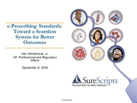 Confidential e-Prescribing Standards: Toward a Seamless System for Better Outcomes Ken Whittemore, Jr. VP, Professional and Regulatory Affairs September.