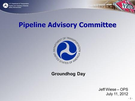 U.S. Department of Transportation Pipeline and Hazardous Materials Safety Administration - 1 - Pipeline Advisory Committee Groundhog Day Jeff Wiese – OPS.