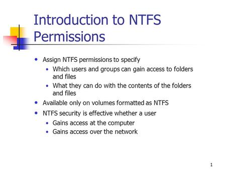 1 Introduction to NTFS Permissions Assign NTFS permissions to specify Which users and groups can gain access to folders and files What they can do with.