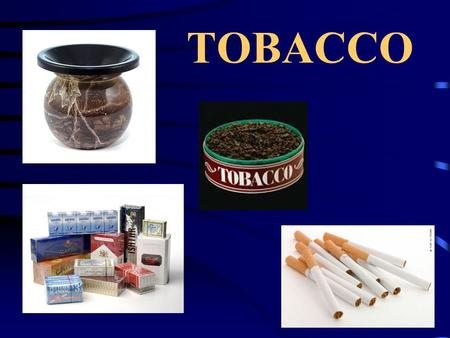 TOBACCO. Types of Tobacco Chewing Tobacco Snuff Pipes Cigars Cigarettes.