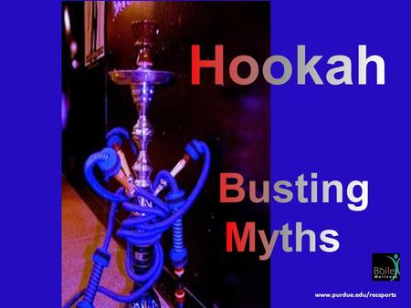 Www.purdue.edu/recsports. Hookah is safer than cigarettes. Causes allergic reactions, asthma attacks, lip and gum cancer. MYTH FACT.