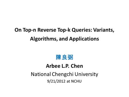 On Top-n Reverse Top-k Queries: Variants, Algorithms, and Applications 陳良弼 Arbee L.P. Chen National Chengchi University 9/21/2012 at NCHU.