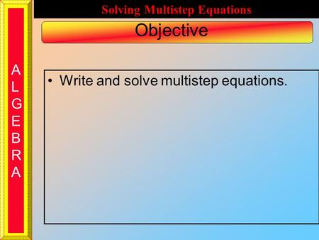 ALGEBRAALGEBRA Solving Multistep Equations Objective Write and solve multistep equations.