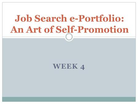 WEEK 4 Job Search e-Portfolio: An Art of Self-Promotion.