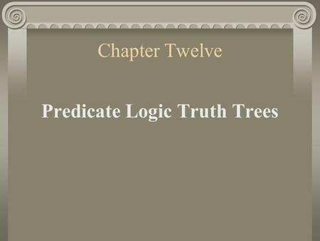 Chapter Twelve Predicate Logic Truth Trees. 1. Introductory Remarks The trees for sentential logic give us decidability—there is a mechanical decision.