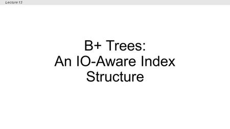 B+ Trees: An IO-Aware Index Structure Lecture 13.