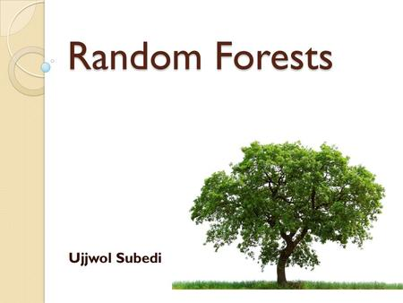 Random Forests Ujjwol Subedi. Introduction What is Random Tree? ◦ Is a tree constructed randomly from a set of possible trees having K random features.