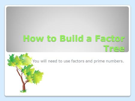How to Build a Factor Tree You will need to use factors and prime numbers.