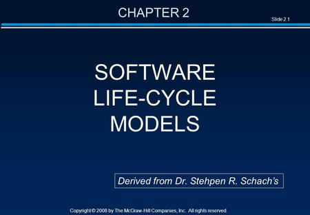 Slide 2.1 Copyright © 2008 by The McGraw-Hill Companies, Inc. All rights reserved. CHAPTER 2 SOFTWARE LIFE-CYCLE MODELS Derived from Dr. Stehpen R. Schach's.