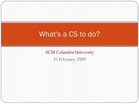 ACM Columbia University 25 February 2009 What's a CS to do?