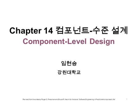 "Chapter 14 컴포넌트 - 수준 설계 Component-Level Design 임현승 강원대학교 Revised from the slides by Roger S. Pressman and Bruce R. Maxim for the book ""Software Engineering:"