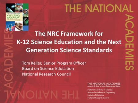 The NRC Framework for K-12 Science Education and the Next Generation Science Standards Tom Keller, Senior Program Officer Board on Science Education National.