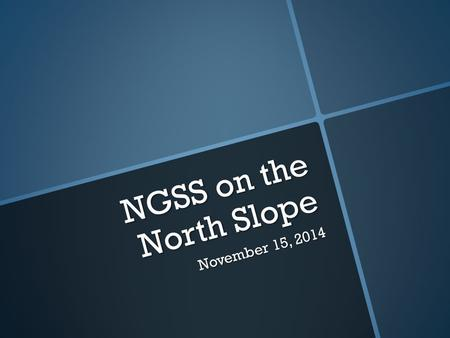 NGSS on the North Slope November 15, 2014. NGSS Adopted August 2013  North Slope Borough School District was the first district in Alaska to adopt the.