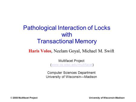 © 2008 Multifacet ProjectUniversity of Wisconsin-Madison Pathological Interaction of Locks with Transactional Memory Haris Volos, Neelam Goyal, Michael.