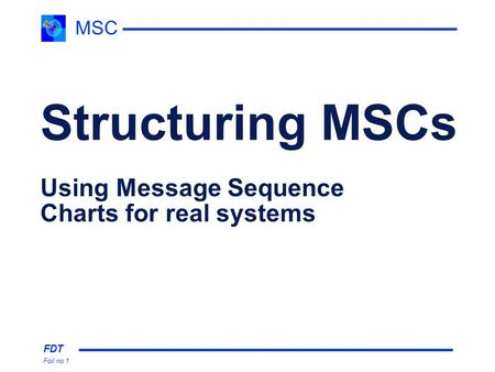 FDT Foil no 1 MSC Structuring MSCs Using Message Sequence Charts for real systems.