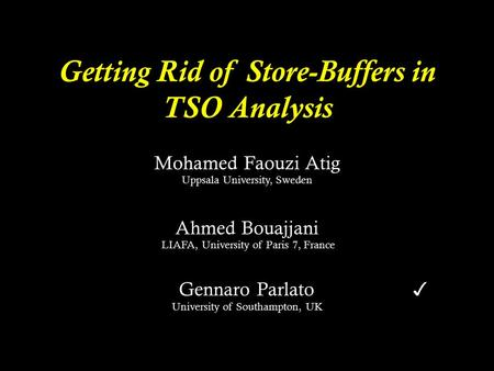Getting Rid of Store-Buffers in TSO Analysis Mohamed Faouzi Atig Uppsala University, Sweden Ahmed Bouajjani LIAFA, University of Paris 7, France LIAFA,