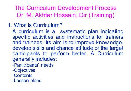 The Curriculum Development Process Dr. M. Akhter Hossain, Dir (Training) 1. What is Curriculum? A curriculum is a systematic plan indicating specific activities.
