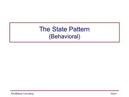 The State Pattern (Behavioral) ©SoftMoore ConsultingSlide 1.