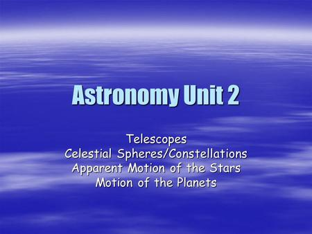 Astronomy Unit 2 Telescopes Celestial Spheres/Constellations Apparent Motion of the Stars Motion of the Planets.