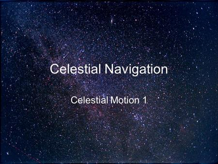 "Celestial Navigation Celestial Motion 1. General Organization Original ""celestial sphere"" model devised by the Greeks is still used –Greeks saw the Earth."