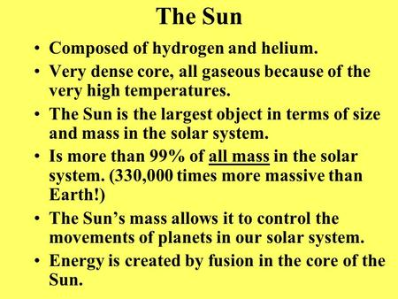 The Sun Composed of hydrogen and helium. Very dense core, all gaseous because of the very high temperatures. The Sun is the largest object in terms of.