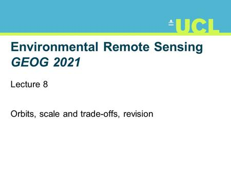 Environmental Remote Sensing GEOG 2021 Lecture 8 Orbits, scale and trade-offs, revision.