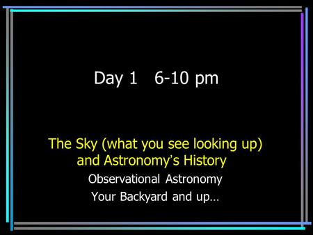 Day 1 6-10 pm The Sky (what you see looking up) <strong>and</strong> Astronomy's History Observational Astronomy Your Backyard <strong>and</strong> up…