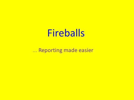 Fireballs... Reporting made easier. The challenge (1) Most people who see a fireball : Were not expecting it to appear Have no knowledge of the night.