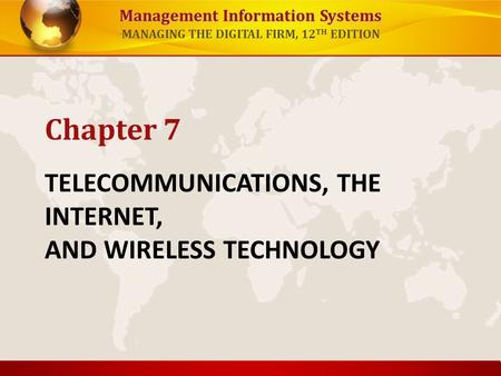 Management Information Systems MANAGING THE DIGITAL FIRM, 12 TH EDITION TELECOMMUNICATIONS, THE INTERNET, AND WIRELESS TECHNOLOGY Chapter <strong>7</strong>.