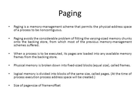 Paging Paging is a memory-management scheme that permits the physical-address space of a process to be noncontiguous. Paging avoids the considerable problem.