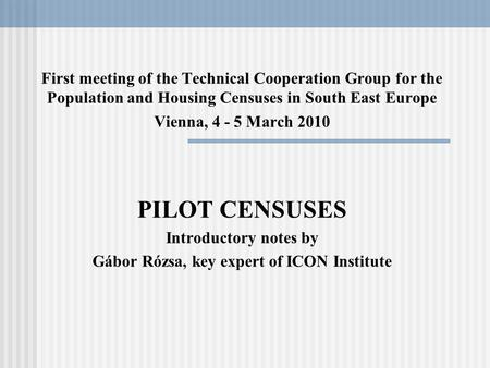 First meeting of the Technical Cooperation Group for the Population and Housing Censuses in South East Europe Vienna, 4 - 5 March 2010 PILOT CENSUSES Introductory.