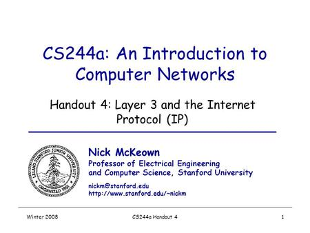 Winter 2008CS244a Handout 41 CS244a: An Introduction to <strong>Computer</strong> <strong>Networks</strong> Handout 4: Layer 3 and the Internet Protocol (IP) Nick McKeown Professor of Electrical.