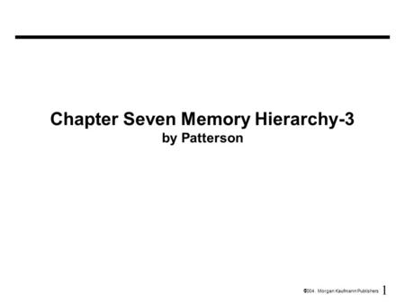 1  2004 Morgan Kaufmann Publishers Chapter Seven Memory Hierarchy-3 by Patterson.