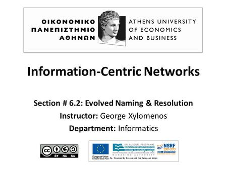 Information-Centric Networks Section # 6.2: Evolved Naming & Resolution Instructor: George Xylomenos Department: Informatics.